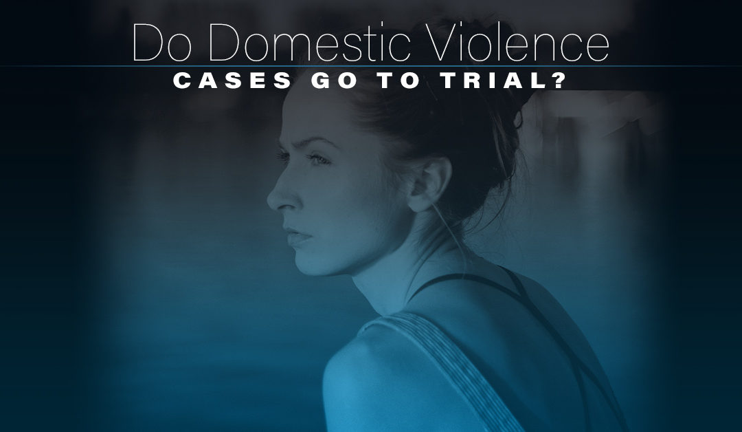 Do Domestic Violence Cases go to Trial?