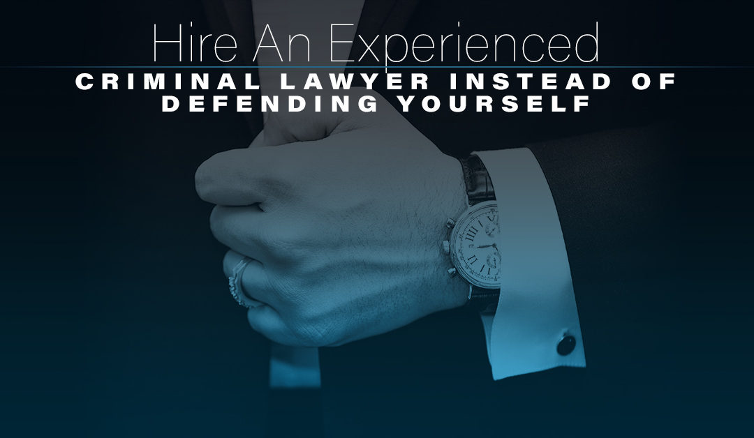 Hire An Experienced Criminal Lawyer Instead of Defending Yourself